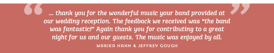 """... thank you for the wonderful music your band provided at our wedding reception. The feedback we received was """"the band was fantastic!"""" Again thank you for contributing to a great night for us and our guests. Themusic was enjoyed by all. Marika Hahn & Jeffrey Gough"""